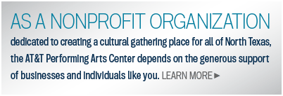 dedicated to cultivating the cultural landscape of North Texas, the AT&T Performing Arts Center depends on generous support of businesses and individuals like you.